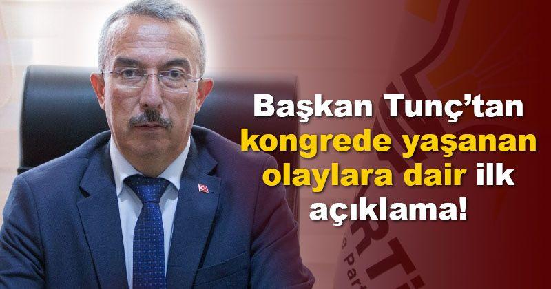 Başkan Tunç'tan AK Parti kongresinde yaşanan olaylara dair ilk açıklama