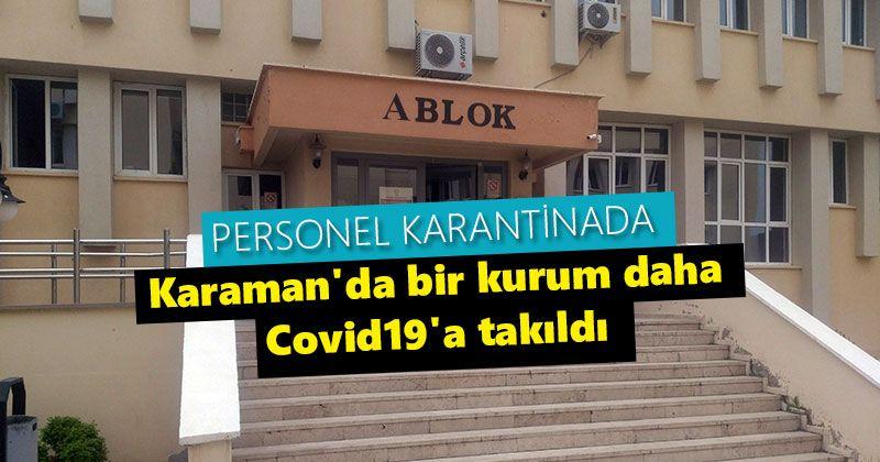 Karaman'da bir kurum daha Covid19'a takıldı