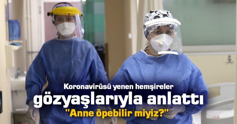 Koronavirüsü yenen hemşireler gözyaşlarıyla anlattı