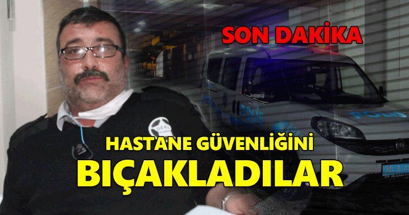 Hastanede güvenlik görevlisi bıçaklandı