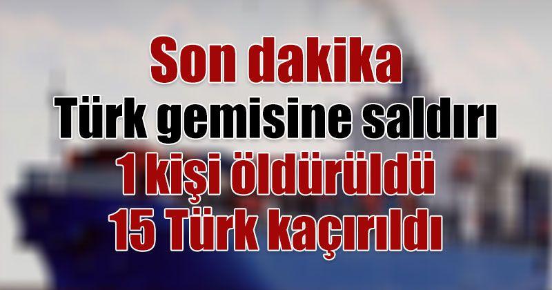 Son dakika | Türk gemisine korsan saldırısı 1 kişi öldürüldü 15 Türk kaçırıldı