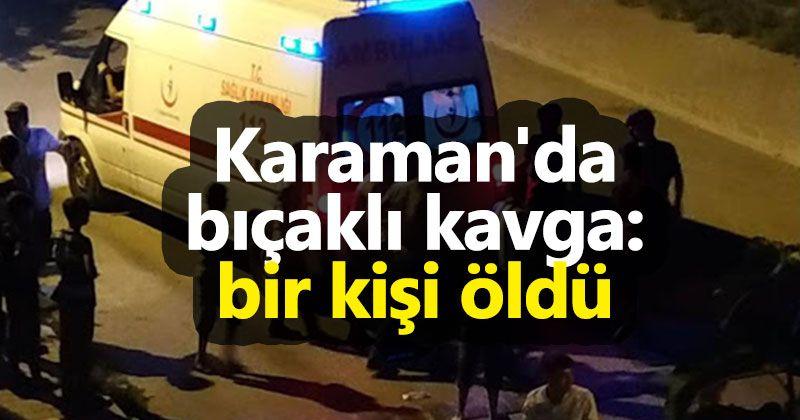 Karaman'da bıçaklı kavga: bir kişi öldü