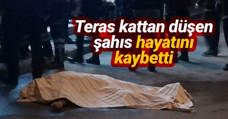 Teras kattan yola düşen şahıs hayatını kaybetti