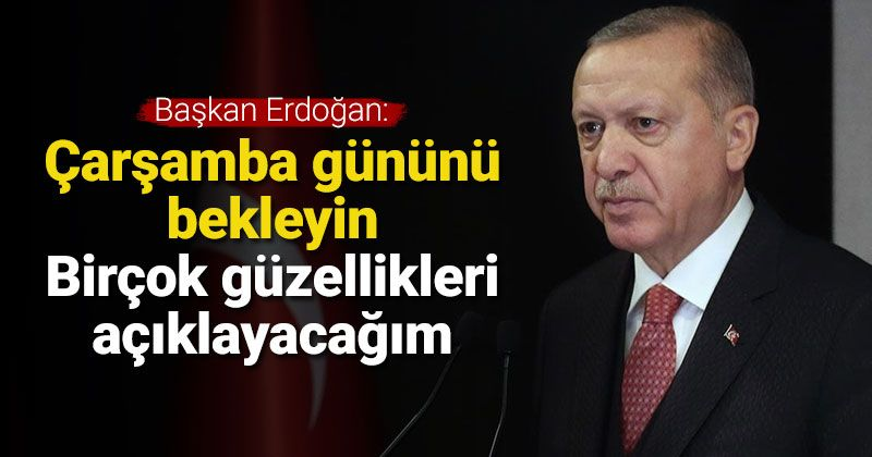 Erdoğan: Çarşamba günü birçok güzellikleri takdim edeceğim