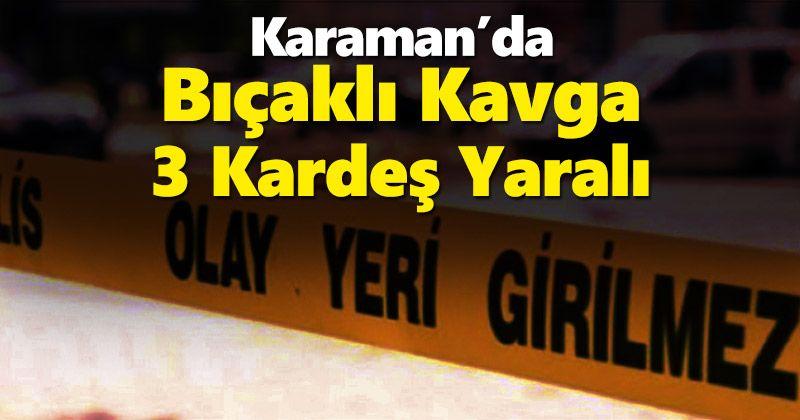 Karaman'da çıkan bıçaklı kavgada 3 kardeş yaralandı