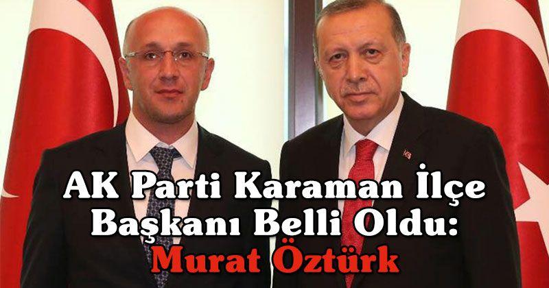 AK Parti Karaman İlçe Başkanı Belli Oldu: Murat Öztürk
