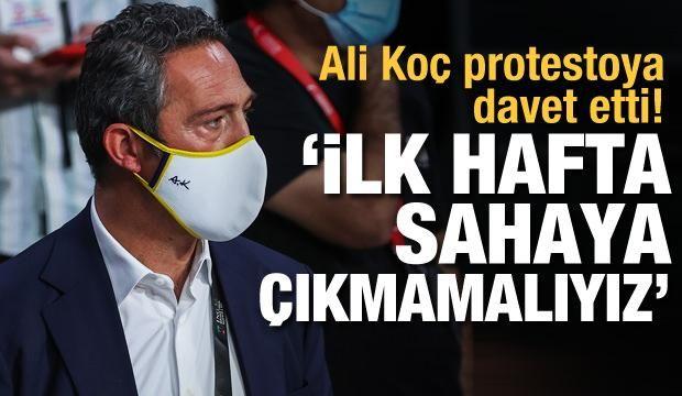 Ali Koç protestoya davet etti! 'Sahaya çıkmamalıyız'