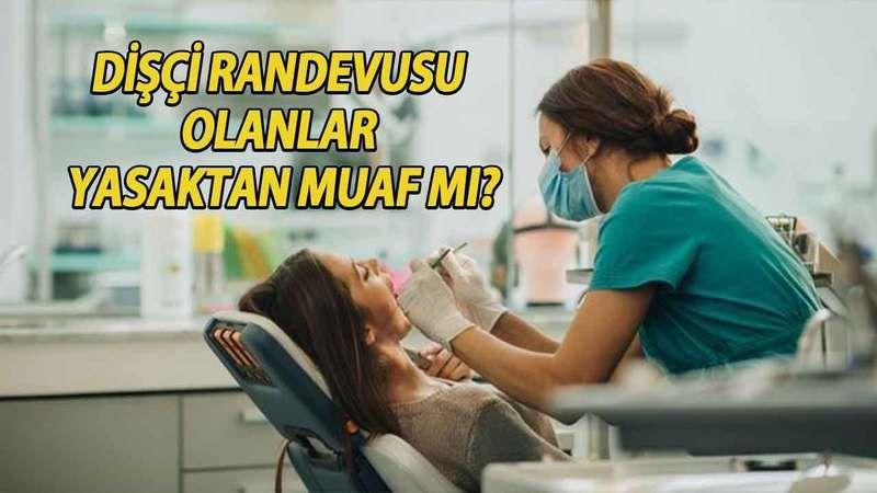 Tam kapanmada dişçiler açık mı? Dişçi randevusu olanlar yasaktan muaf mı?