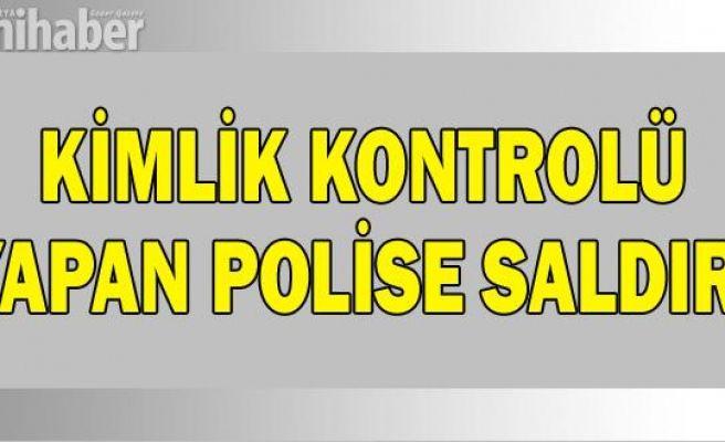 KİMLİK KONTROLÜ YAPAN POLİSE SALDIRI