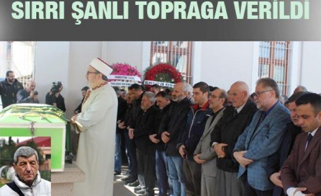 SIRRI ŞANLI TOPRAĞA VERİLDİ