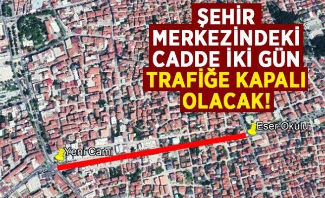 Şehir merkezindeki cadde iki gün kapalı olacak!
