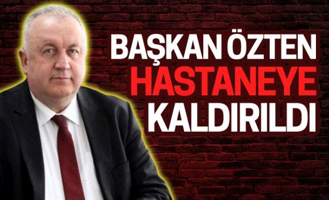 Belediye Başkanı Özten hastaneye kaldırıldı!