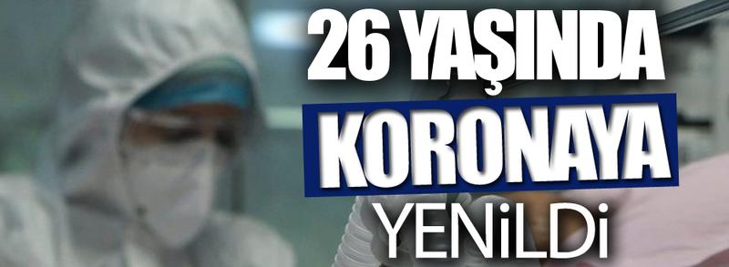 26 yaşında koronaya yenildi!
