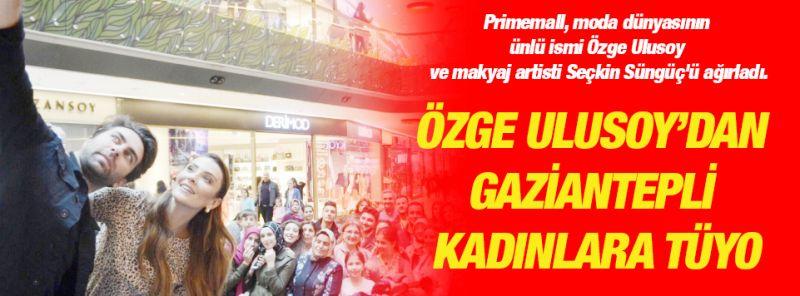 Özge Ulusoy'dan Gaziantepli kadınlara tüyo