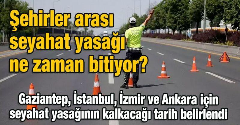 Şehirler arası seyahat yasağı ne zaman bitiyor? Gaziantep, İstanbul, İzmir ve Ankara için seyahat yasağının kalkacağı tarih belirlendi