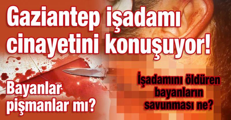 İşadamını öldüren bayanların savunması ne?  Gaziantep işadamı cinayetini konuşuyor!  Bayanlar pişmanlar mı?