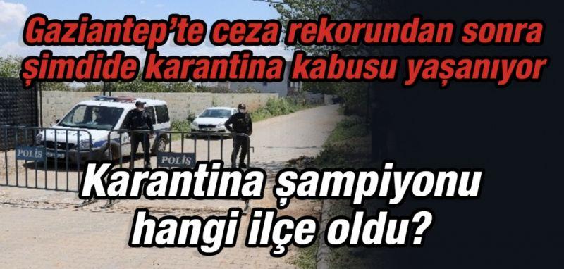 Gaziantep'te ceza rekorundan sonra şimdide karantina kabusu yaşanıyor  Karantina şampiyonu hangi ilçe oldu?