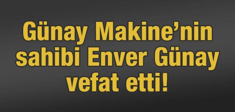 Günay Makine'nin sahibi Enver Günay vefat etti!