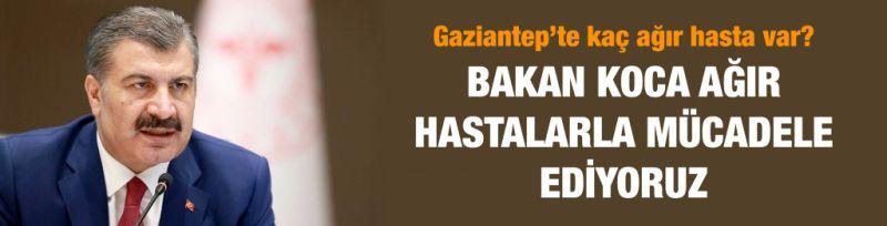 Gaziantep'te kaç ağır hasta var?...  Bakan Koca ağır hastalarla mücadele ediyoruz