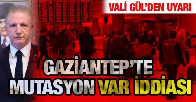 Son Dakika...Gaziantep Valisi Gül Uyardı...Gaziantep'te mutasyona uğramış virüs uyarısı...