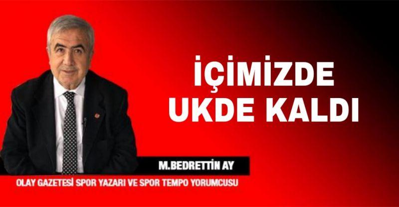 İÇİMİZDE UKDE KALDI..