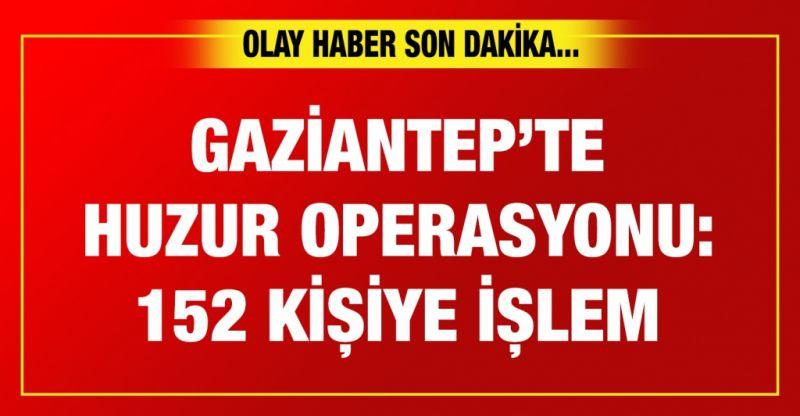 Gaziantep'te huzur operasyonu: 152 kişiye işlem