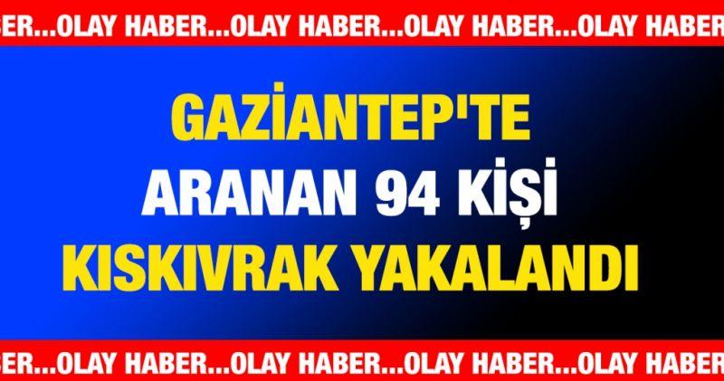 Gaziantep'te aranan 94 kişi kıskıvrak yakalandı