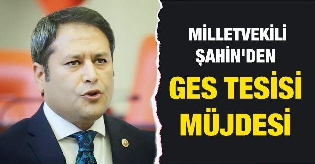 Milletvekili Şahin'den GES tesisi müjdesi