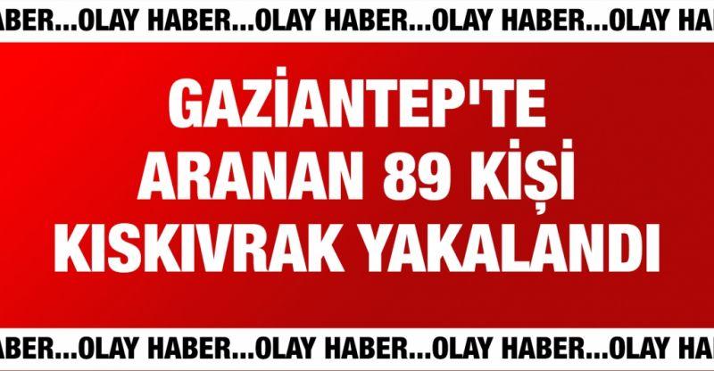 Gaziantep'te aranan 89 kişi kıskıvrak yakalandı