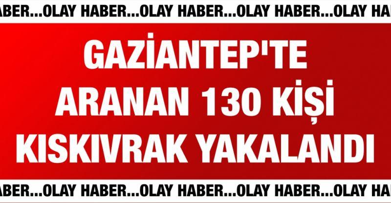 Gaziantep'te aranan 130 kişi kıskıvrak yakalandı