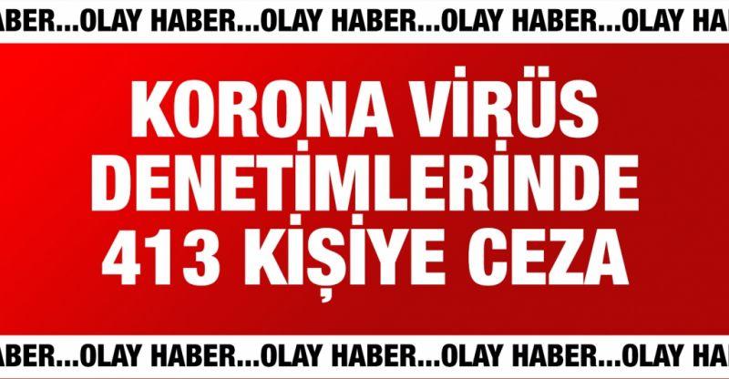 Korona virüs denetimlerinde 413 kişiye ceza