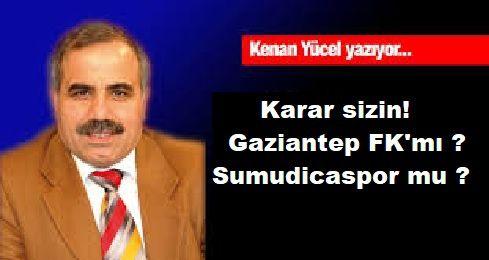 Kenan Yücel Yazdı:Karar sizin! Gaziantep FK mı ? Sumudicaspor mu ?