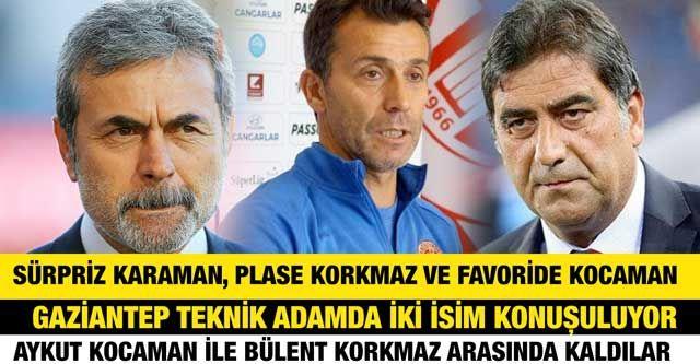 Sürpriz Kahraman, Plase Korkmaz ve Favoride Kocaman...  Gaziantep teknik adamda iki isim konuşuluyor...  Aykut Kocaman ile Bülent Korkmaz arasında kaldılar