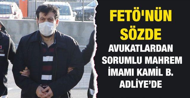 FETÖ'nün sözde  avukatlardan sorumlu mahrem imamı  Kamil B. adliye'DE