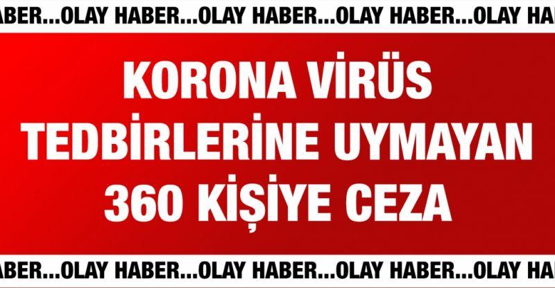 Korona virüs tedbirlerine uymayan 360 kişiye ceza