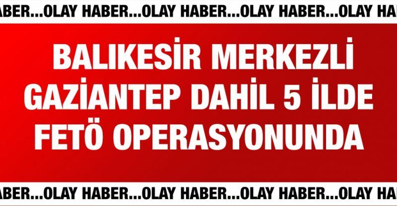 Balıkesir merkezli 5 ilde FETÖ operasyonunda 6 gözaltı