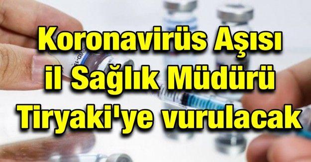 Koronavirüs Aşısı il Sağlık Müdürü Tiryaki'ye vurulacak!..