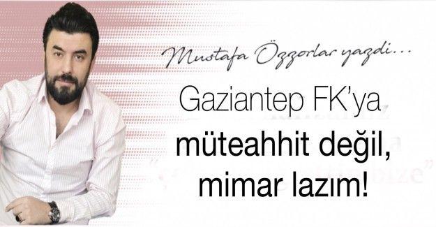 Gaziantep FK'ya; müteahhit değil, mimar lazım!
