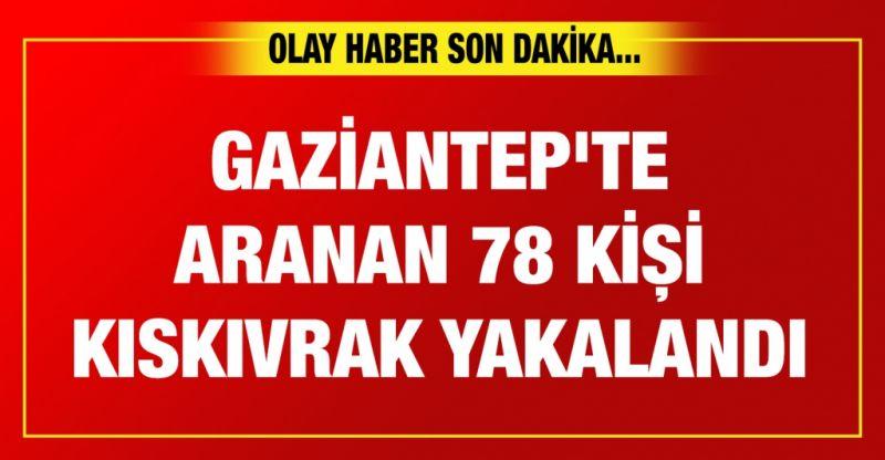 Gaziantep'te aranan 78 kişi kıskıvrak yakalandı