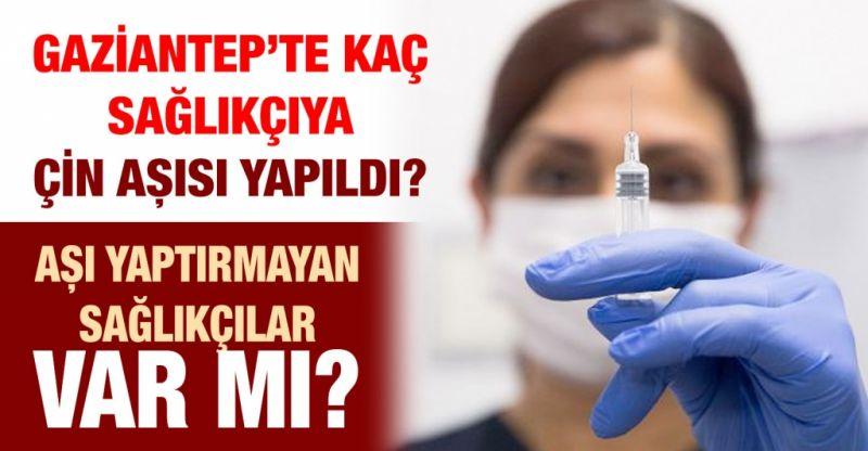 Gaziantep'te kaç sağlıkçıya Çin aşısı yapıldı?...  Aşı yaptırmayan sağlıkçılar var mı?