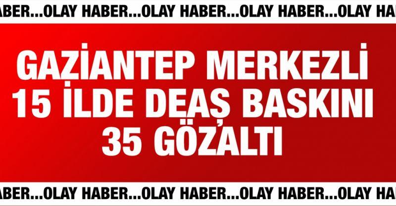 Gaziantep merkezli 15 ilde DEAŞ operasyonu: 35 gözaltı