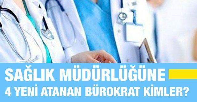 Sağlık müdürlüğüne 4 yeni atanan bürokrat kimler?