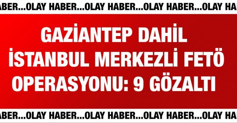 Gaziantep dahil İstanbul merkezli FETÖ operasyonu: 9 gözaltı