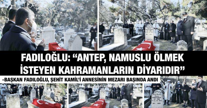 """FADILOĞLU: """"ANTEP, NAMUSLU ÖLMEK İSTEYEN KAHRAMANLARIN DİYARIDIR"""""""