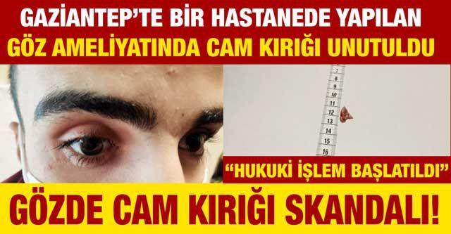 Gözde cam kırığı skandalı!... Gaziantep'te bir hastanede yapılan göz ameliyatında cam kırığı unutuldu
