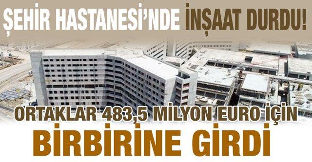 Şehir Hastanesi'nde inşaat durdu!... Ortaklar 483,5 Milyon euro için birbirine girdi