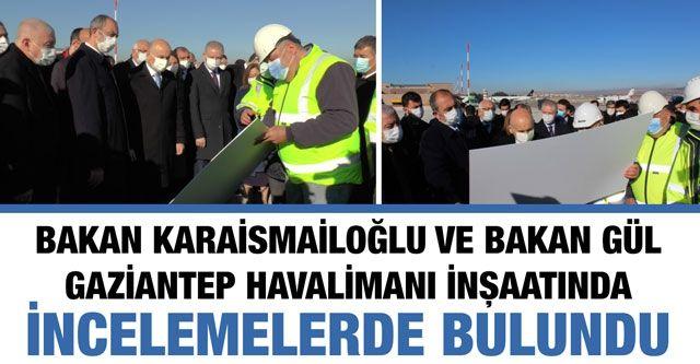 Bakan Karaismailoğlu ve Bakan Gül Gaziantep Havalimanı inşaatında incelemelerde bulundu