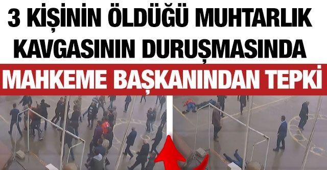 3 kişinin öldüğü muhtarlık kavgasının duruşmasında mahkeme başkanından tepki