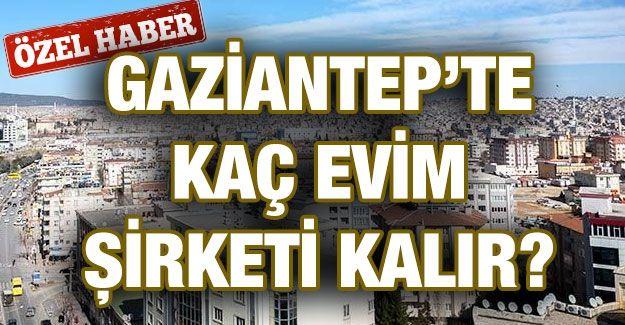 Özel Haber...Gaziantep'te kaç evim şirketi kalır?