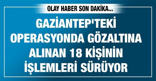 Gaziantep'teki operasyonda gözaltına alınan 18 kişinin işlemleri sürüyor